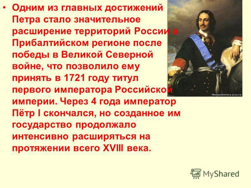 Одним из главных достижений Петра стало значительное расширение территорий России в Прибалтийском регионе после победы в Великой Северной войне, что позволило ему принять в 1721 году титул первого императора Российской империи. Через 4 года император