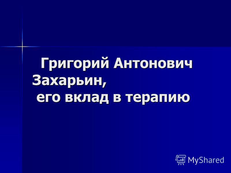 Григорий Антонович Захарьин, его вклад в терапию Григорий Антонович Захарьин, его вклад в терапию
