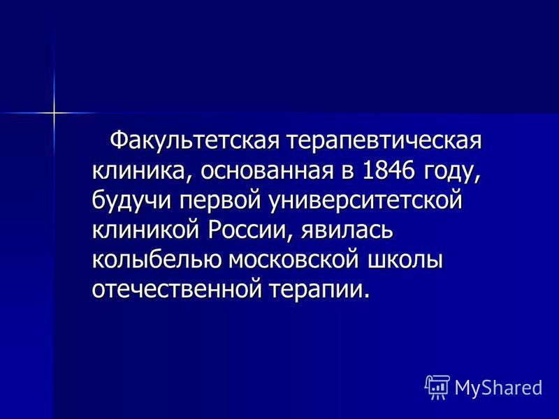 Факультетская терапевтическая клиника, основанная в 1846 году, будучи первой университетской клиникой России, явилась колыбелью московской школы отечественной терапии. Факультетская терапевтическая клиника, основанная в 1846 году, будучи первой униве