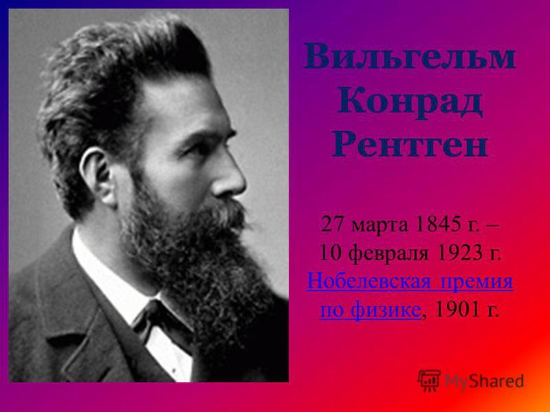 Вильгельм Конрад Рентген 27 марта 1845 г. – 10 февраля 1923 г. Нобелевская премия по физике, 1901 г.