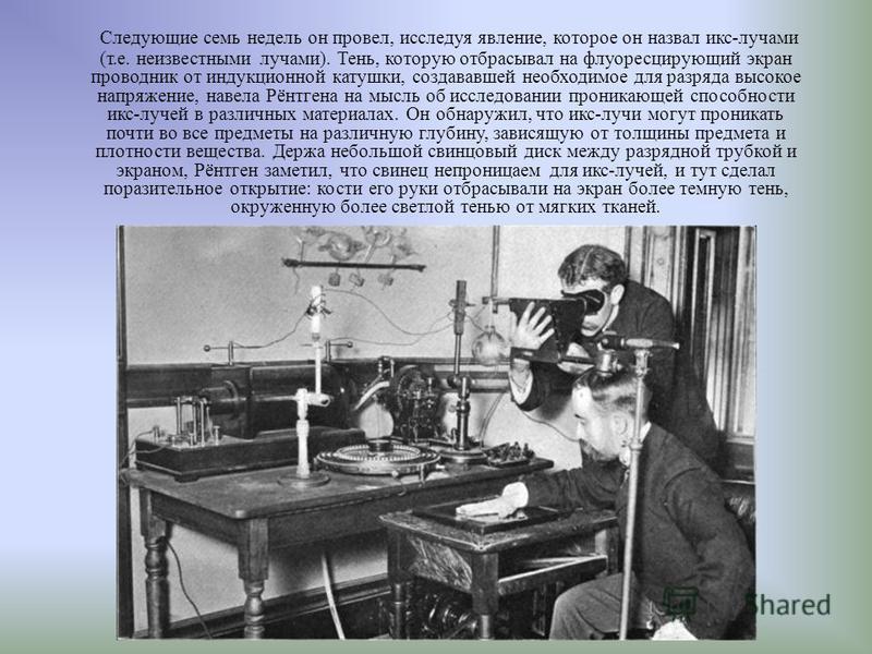 Следующие семь недель он провел, исследуя явление, которое он назвал икс-лучами (т.е. неизвестными лучами). Тень, которую отбрасывал на флуоресцирующий экран проводник от индукционной катушки, создававшей необходимое для разряда высокое напряжение, н