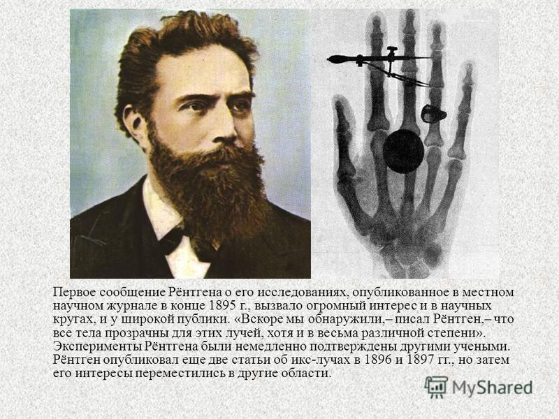 Первое сообщение Рёнтгена о его исследованиях, опубликованное в местном научном журнале в конце 1895 г., вызвало огромный интерес и в научных кругах, и у широкой публики. «Вскоре мы обнаружили,– писал Рёнтген,– что все тела прозрачны для этих лучей,
