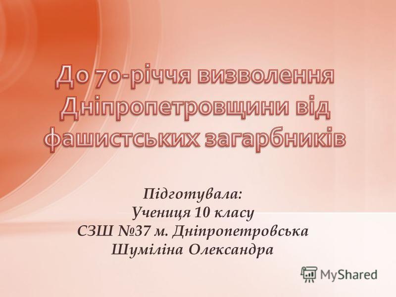 Підготувала: Учениця 10 класу СЗШ 37 м. Дніпропетровська Шуміліна Олександра