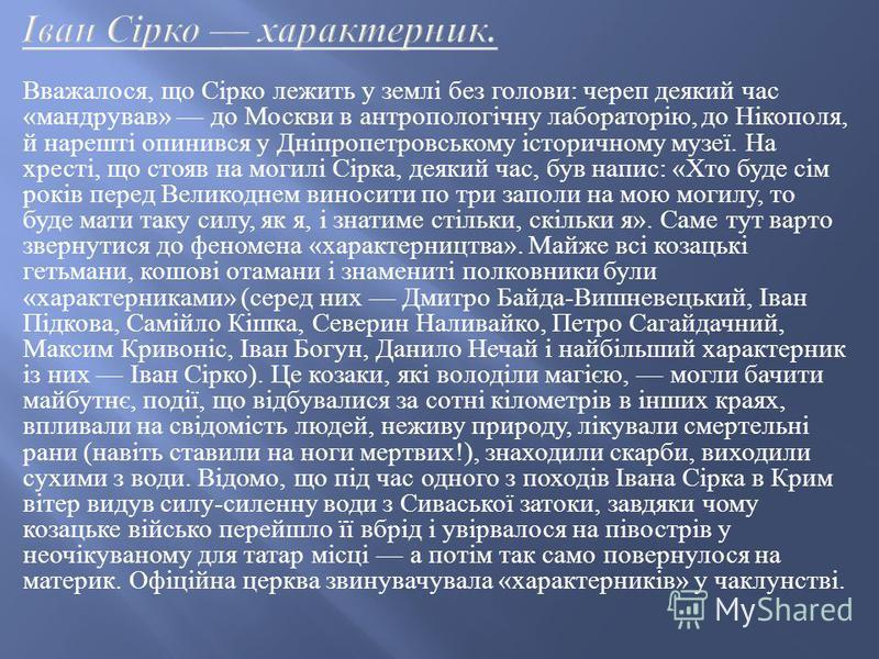 Вважалося, що Сірко лежить у землі без голови : череп деякий час « мандрував » до Москви в антропологічну лабораторію, до Нікополя, й нарешті опинився у Дніпропетровському історичному музеї. На хресті, що стояв на могилі Сірка, деякий час, був напис