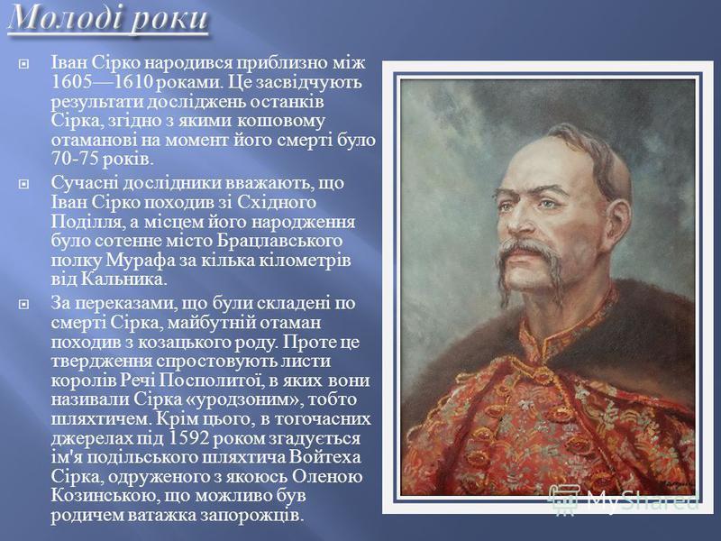 Іван Сірко народився приблизно між 16051610 роками. Це засвідчують результати досліджень останків Сірка, згідно з якими кошовому отаманові на момент його смерті було 70-75 років. Сучасні дослідники вважають, що Іван Сірко походив зі Східного Поділля,