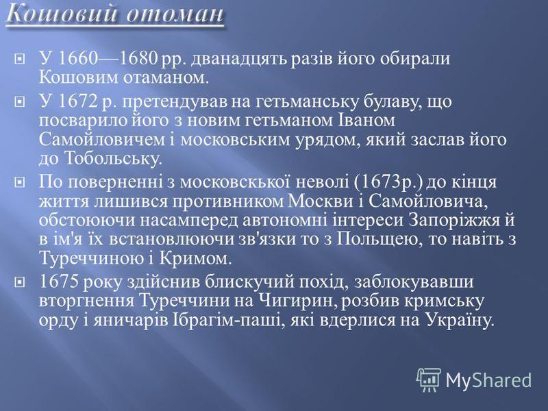У 16601680 pp. дванадцять разів його обирали Кошовим отаманом. У 1672 р. претендував на гетьманську булаву, що посварило його з новим гетьманом Іваном Самойловичем і московським урядом, який заслав його до Тобольську. По поверненні з московскької нев