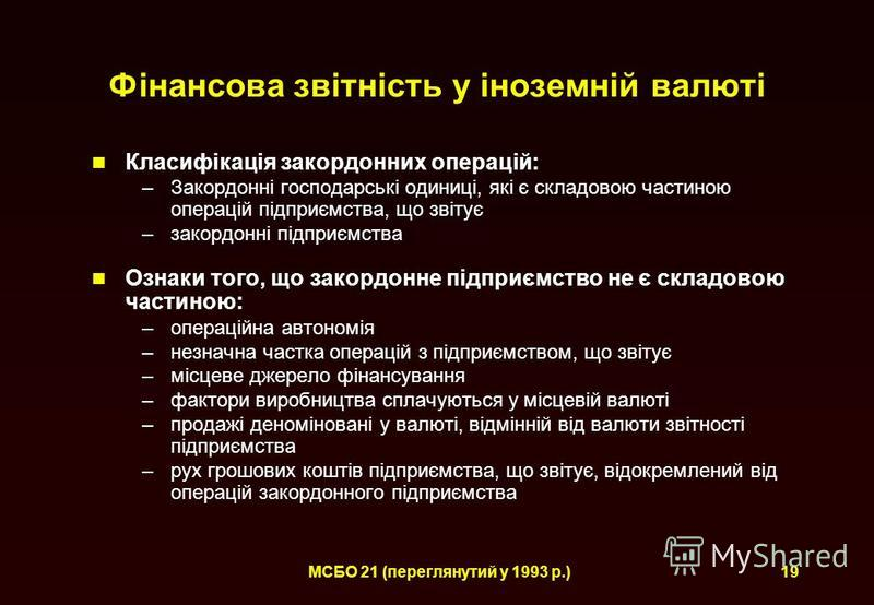 МСБО 21 (переглянутий у 1993 р.)19 Фінансова звітність у іноземній валюті Класифікація закордонних операцій: –Закордонні господарські одиниці, які є складовою частиною операцій підприємства, що звітує –закордонні підприємства Ознаки того, що закордон