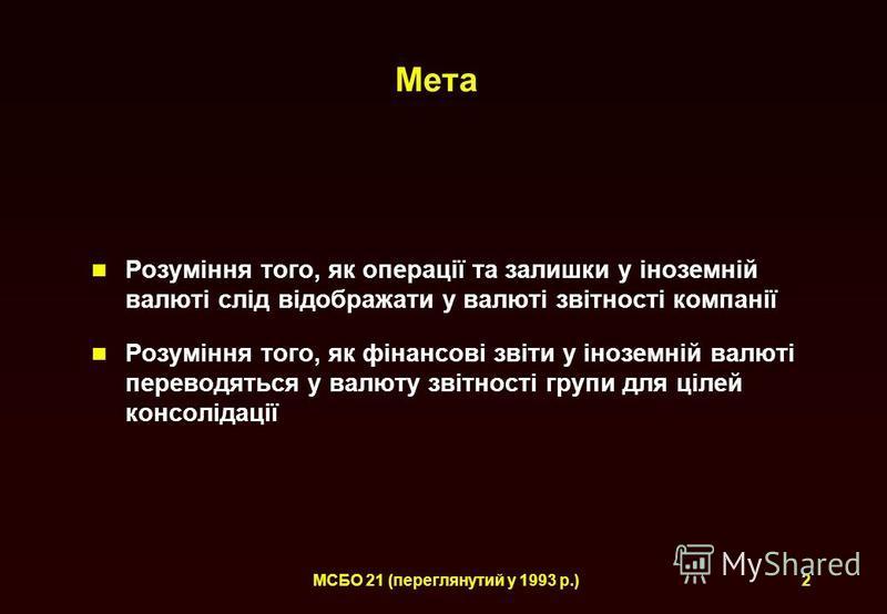 МСБО 21 (переглянутий у 1993 р.)2 Мета Розуміння того, як операції та залишки у іноземній валюті слід відображати у валюті звітності компанії Розуміння того, як фінансові звіти у іноземній валюті переводяться у валюту звітності групи для цілей консол