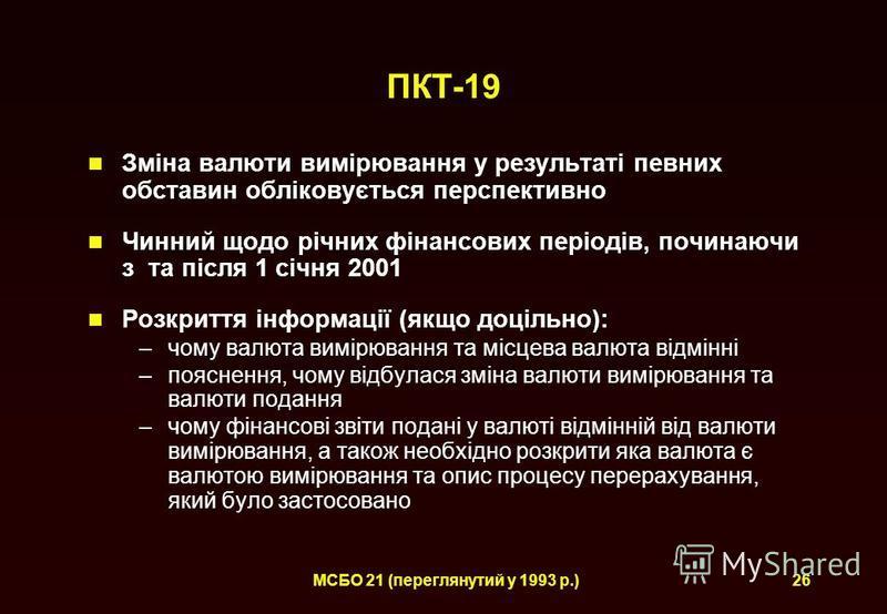 МСБО 21 (переглянутий у 1993 р.)26 ПКТ-19 Зміна валюти вимірювання у результаті певних обставин обліковується перспективно Чинний щодо річних фінансових періодів, починаючи з та після 1 січня 2001 Розкриття інформації (якщо доцільно): –чому валюта ви