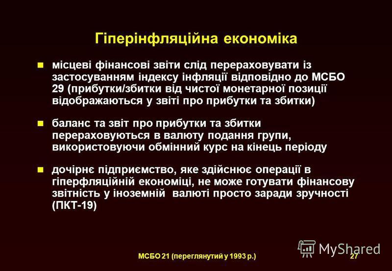 МСБО 21 (переглянутий у 1993 р.)27 Гіперінфляційна економіка місцеві фінансові звіти слід перераховувати із застосуванням індексу інфляції відповідно до МСБО 29 (прибутки/збитки від чистої монетарної позиції відображаються у звіті про прибутки та зби
