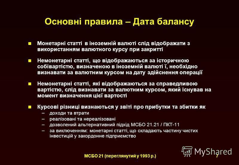 МСБО 21 (переглянутий у 1993 р.)7 Основні правила – Дата балансу Монетарні статті в іноземній валюті слід відображати з використанням валютного курсу при закритті Немонетарні статті, що відображаються за історичною собівартістю, визначеною в іноземні