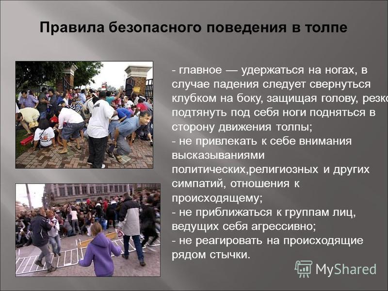 Правила безопасного поведения в толпе - главное удержаться на ногах, в случае падения следует свернуться клубком на боку, защищая голову, резко подтянуть под себя ноги подняться в сторону движения толпы; - не привлекать к себе внимания высказываниями