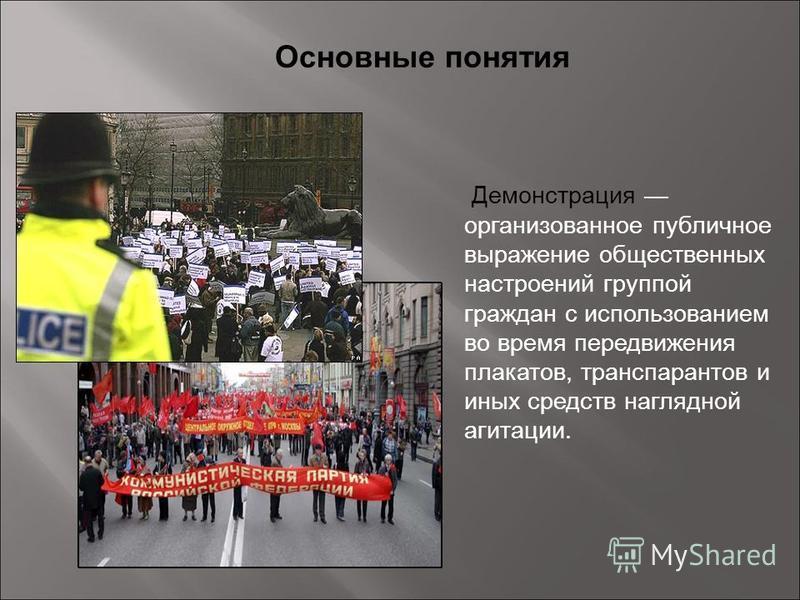 Основные понятия Демонстрация организованное публичное выражение общественных настроений группой граждан с использованием во время передвижения плакатов, транспарантов и иных средств наглядной агитации.