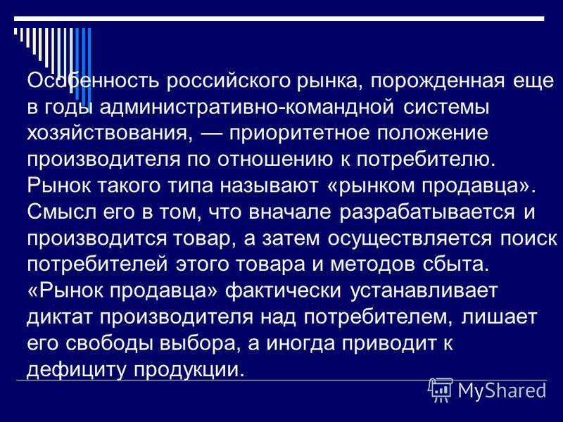 Особенность российского рынка, порожденная еще в годы административно-командной системы хозяйствования, приоритетное положение производителя по отношению к потребителю. Рынок такого типа называют «рынком продавца». Смысл его в том, что вначале разраб