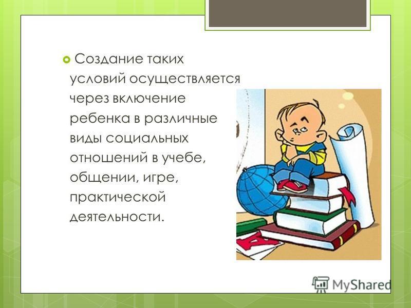 Создание таких условий осуществляется через включение ребенка в различные виды социальных отношений в учебе, общении, игре, практической деятельности.