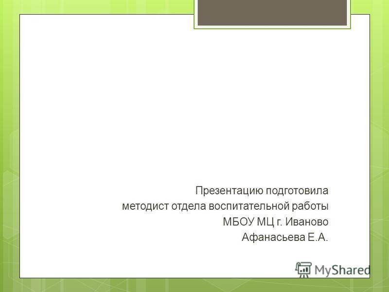 Презентацию подготовила методист отдела воспитательной работы МБОУ МЦ г. Иваново Афанасьева Е.А.