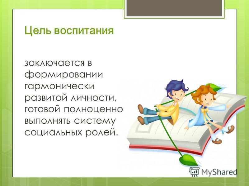 Цель воспитания заключается в формировании гармонически развитой личности, готовой полноценно выполнять систему социальных ролей.