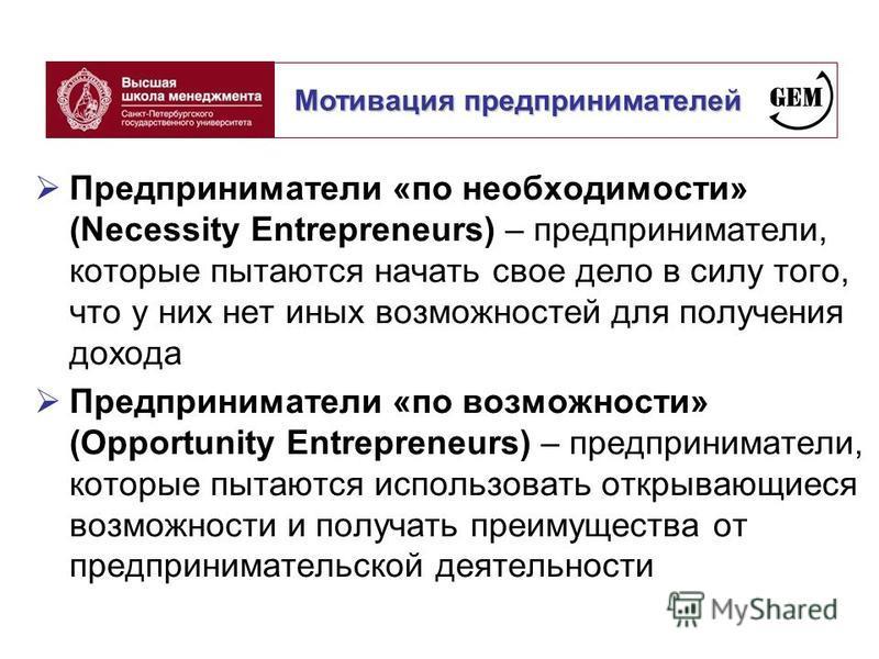 Предприниматели «по необходимости» (Necessity Entrepreneurs) – предприниматели, которые пытаются начать свое дело в силу того, что у них нет иных возможностей для получения дохода Предприниматели «по возможности» (Opportunity Entrepreneurs) – предпри