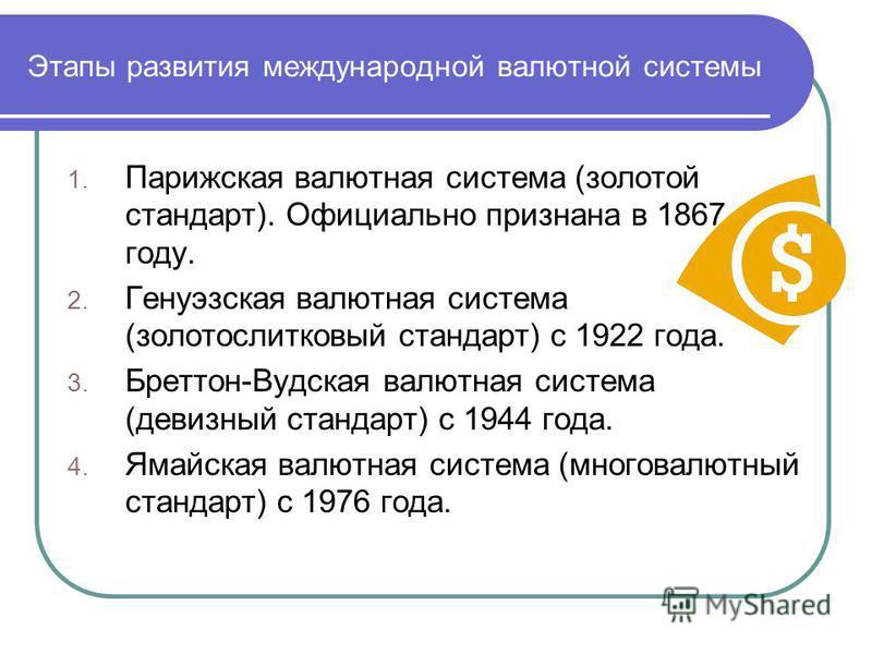 Этапы развития международной валютной системы 1. Парижская валютная система (золотой стандарт). Официально признана в 1867 году. 2. Генуэзская валютная система (золотослитковый стандарт) с 1922 года. 3. Бреттон-Вудская валютная система (девизный стан