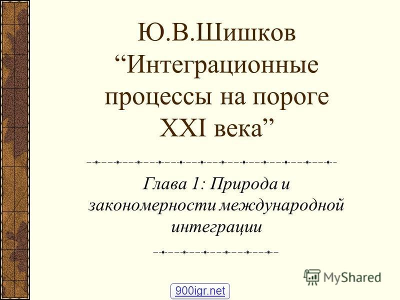 Ю.В.Шишков Интеграционные процессы на пороге XXI века Глава 1: Природа и закономерности международной интеграции 900igr.net