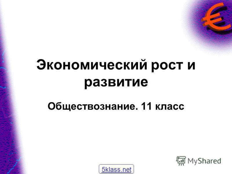 Экономический рост и развитие Обществознание. 11 класс 5klass.net