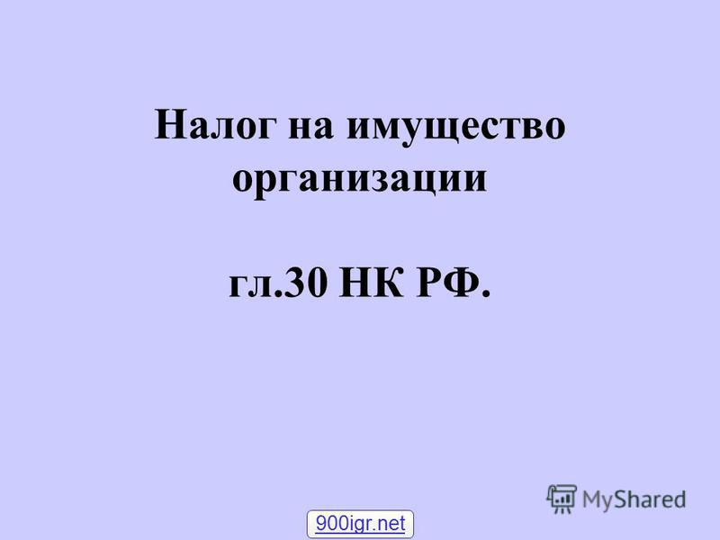 Налог на имущество организации гл.30 НК РФ. 900igr.net