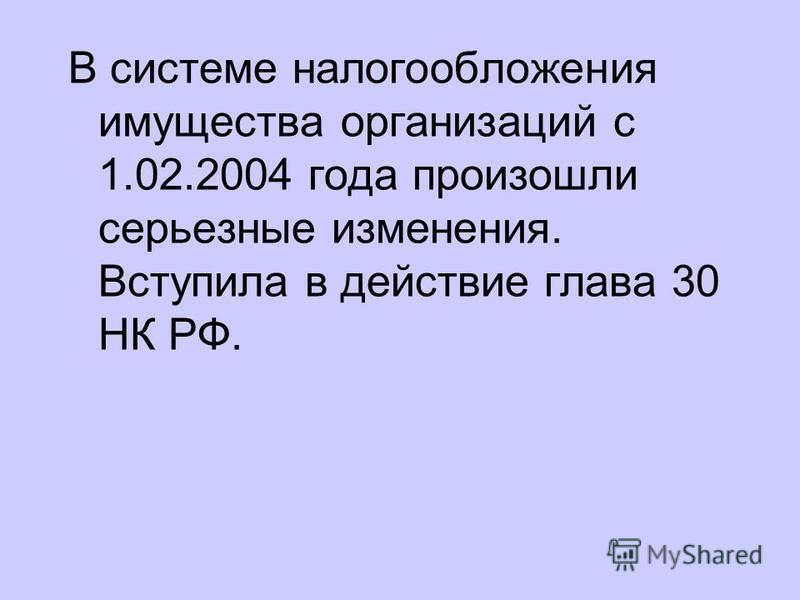 В системе налогообложения имущества организаций с 1.02.2004 года произошли серьезные изменения. Вступила в действие глава 30 НК РФ.