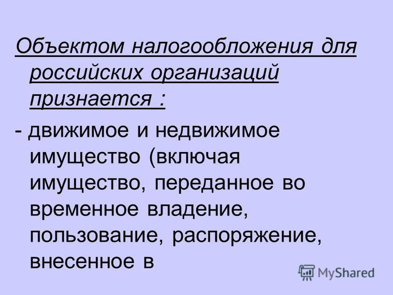 Объектом налогообложения для российских организаций признается : - движимое и недвижимое имущество (включая имущество, переданное во временное владение, пользование, распоряжение, внесенное в