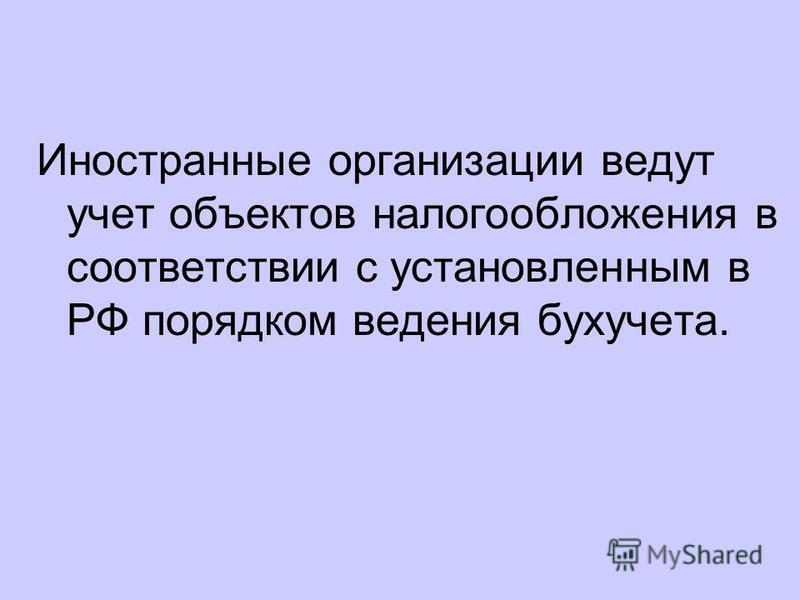 Иностранные организации ведут учет объектов налогообложения в соответствии с установленным в РФ порядком ведения бухучета.