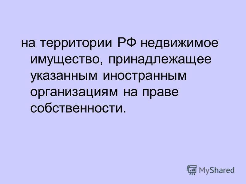на территории РФ недвижимое имущество, принадлежащее указанным иностранным организациям на праве собственности.
