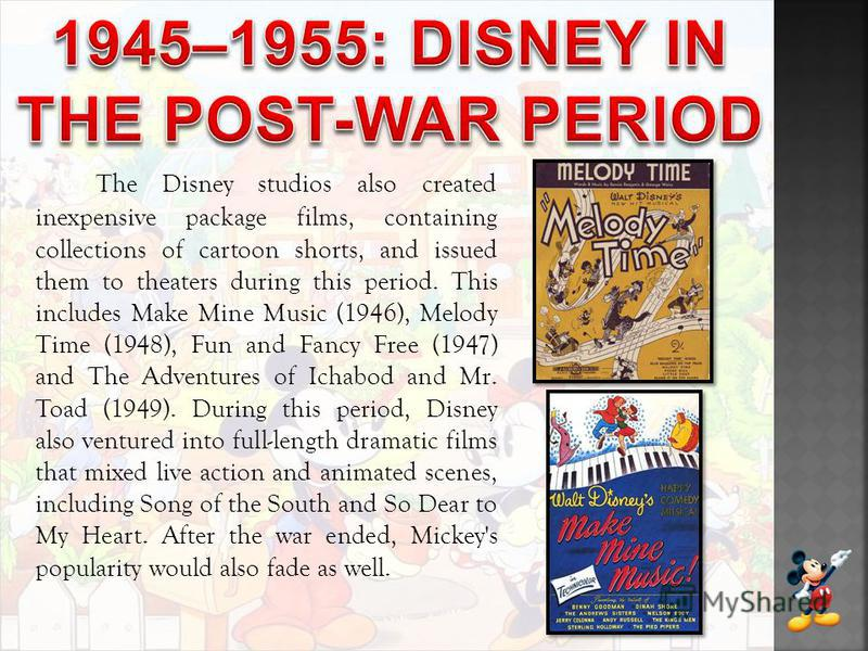 The Disney studios also created inexpensive package films, containing collections of cartoon shorts, and issued them to theaters during this period. This includes Make Mine Music (1946), Melody Time (1948), Fun and Fancy Free (1947) and The Adventure