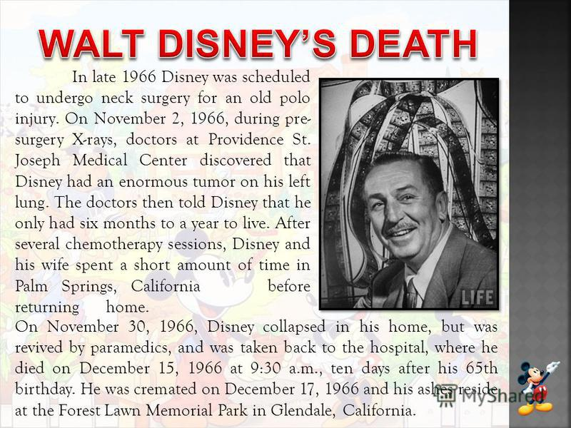 In late 1966 Disney was scheduled to undergo neck surgery for an old polo injury. On November 2, 1966, during pre- surgery X-rays, doctors at Providence St. Joseph Medical Center discovered that Disney had an enormous tumor on his left lung. The doct