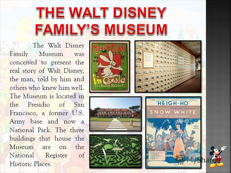 The Walt Disney Family Museum was conceived to present the real story of Walt Disney, the man, told by him and others who knew him well. The Museum is located in the Presidio of San Francisco, a former U.S. Army base and now a National Park. The thre