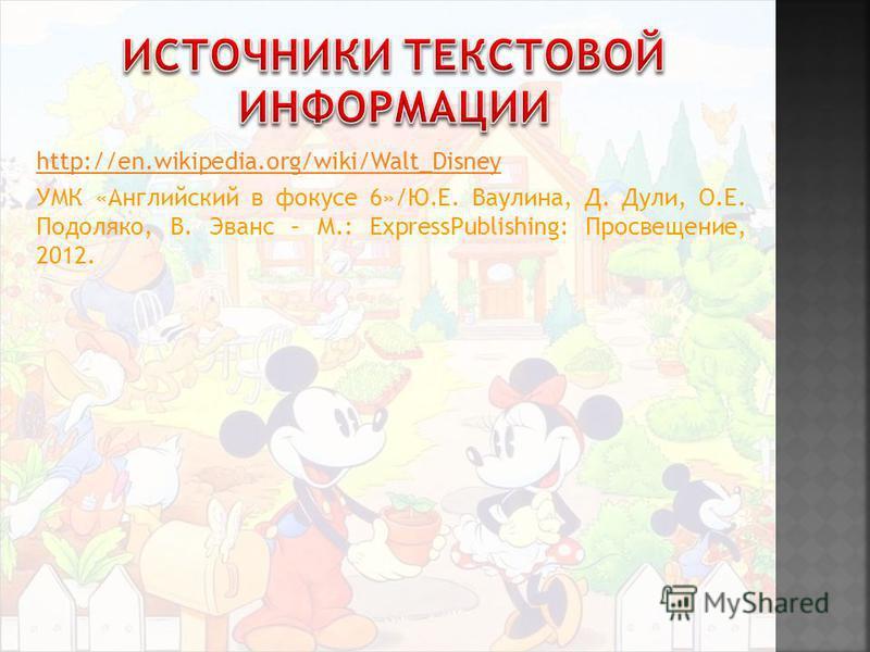 http://en.wikipedia.org/wiki/Walt_Disney УМК «Английский в фокусе 6»/Ю.Е. Ваулина, Д. Дули, О.Е. Подоляко, В. Эванс – М.: ExpressPublishing: Просвещение, 2012.
