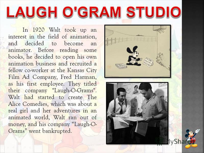 In 1920 Walt took up an interest in the field of animation, and decided to become an animator. Before reading some books, he decided to open his own animation business and recruited a fellow co-worker at the Kansas City Film Ad Company, Fred Harman,