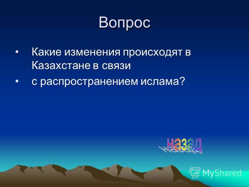 Вопрос Какие изменения происходят в Казахстане в связи с распространением ислама?