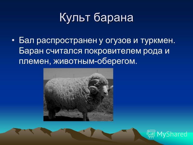 Культ барана Бал распространен у огузов и туркмен. Баран считался покровителем рода и племен, животным-оберегом.