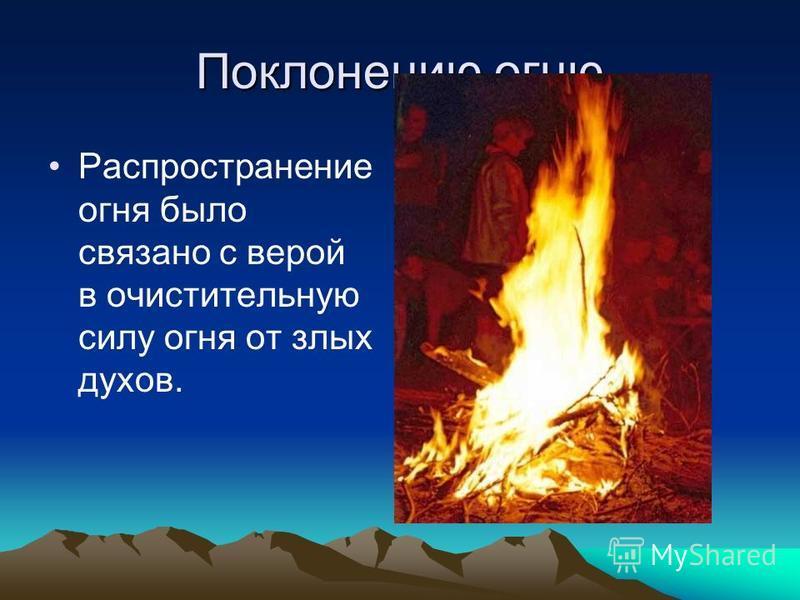 Поклонению огню Распространение огня было связано с верой в очистительную силу огня от злых духов.