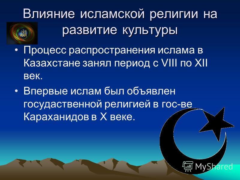 Влияние исламской религии на развитие культуры Процесс распространения ислама в Казахстане занял период с VIII по XII век. Впервые ислам был объявлен государственной религией в гос-ве Караханидов в X веке.