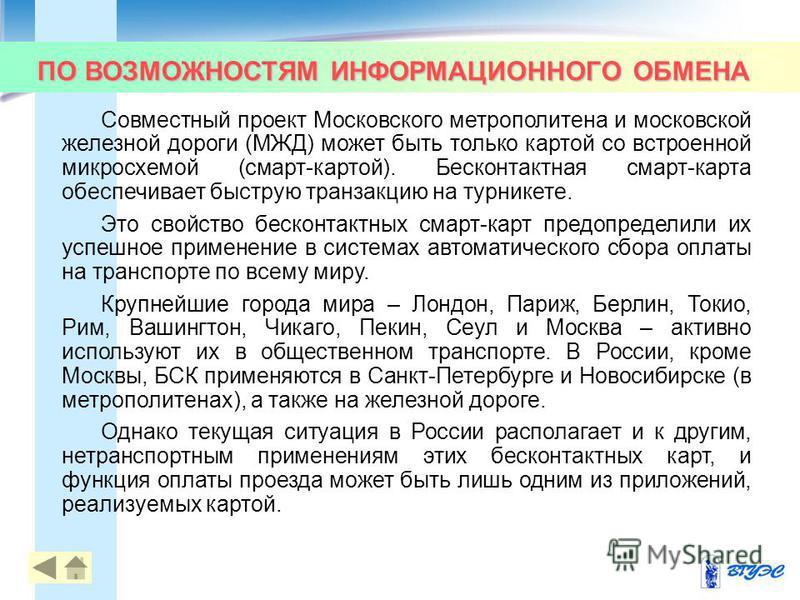 ПО ВОЗМОЖНОСТЯМ ИНФОРМАЦИОННОГО ОБМЕНА 38 Совместный проект Московского метрополитена и московской железной дороги (МЖД) может быть только картой со встроенной микросхемой (смарт-картой). Бесконтактная смарт-карта обеспечивает быструю транзакцию на т