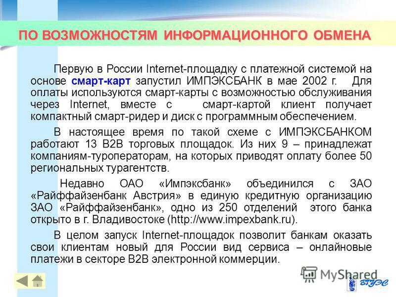 ПО ВОЗМОЖНОСТЯМ ИНФОРМАЦИОННОГО ОБМЕНА 40 Первую в России Internet-площадку с платежной системой на основе смарт-карт запустил ИМПЭКСБАНК в мае 2002 г. Для оплаты используются смарт-карты с возможностью обслуживания через Internet, вместе с смарт-кар