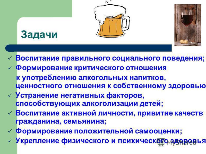 Задачи Воспитание правильного социального поведения; Формирование критического отношения к употреблению алкогольных напитков, ценностного отношения к собственному здоровью; Устранение негативных факторов, способствующих алкоголизации детей; Воспитани