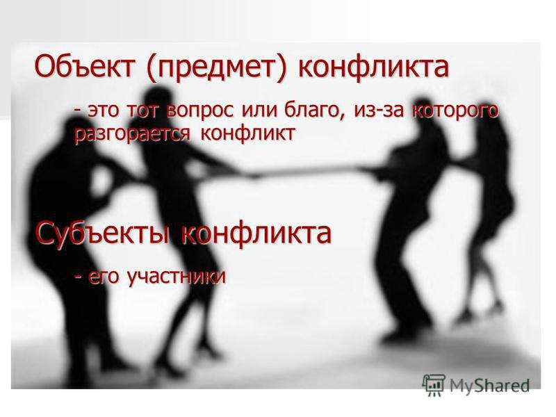 Объект (предмет) конфликта - это тот вопрос или благо, из-за которого разгорается конфликт - его участники Субъекты конфликта