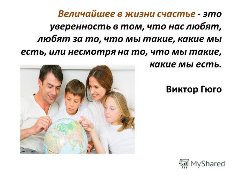Величайшее в жизни счастье - это уверенность в том, что нас любят, любят за то, что мы такие, какие мы есть, или несмотря на то, что мы такие, какие мы есть. Виктор Гюго