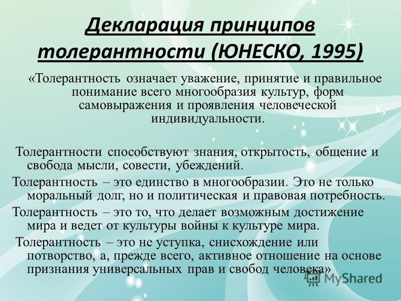 Декларация принципов толерантности (ЮНЕСКО, 1995) «Толерантность означает уважение, принятие и правильное понимание всего многообразия культур, форм самовыражения и проявления человеческой индивидуальности. Толерантности способствуют знания, открытос