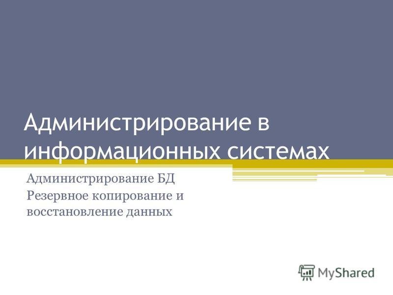 Администрирование в информационных системах Администрирование БД Резервное копирование и восстановление данных