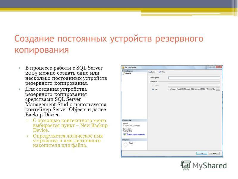 Создание постоянных устройств резервного копирования В процессе работы с SQL Server 2005 можно создать одно или несколько постоянных устройств резервного копирования. Для создания устройства резервного копирования средствами SQL Server Management Stu