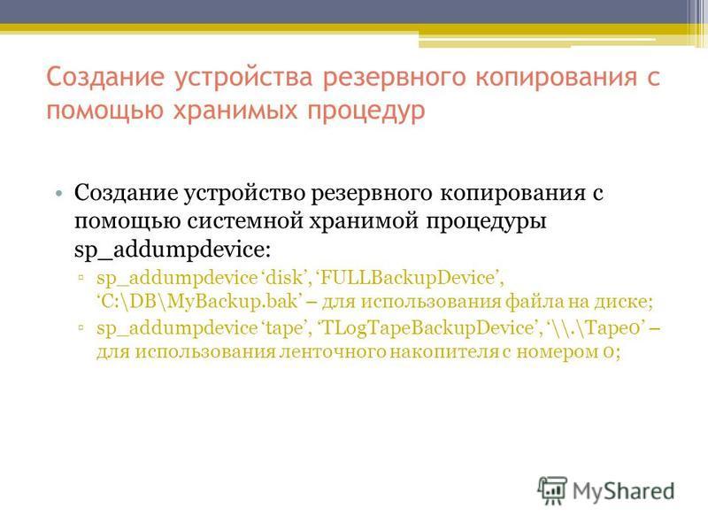 Создание устройства резервного копирования с помощью хранимых процедур Создание устройство резервного копирования с помощью системной хранимой процедуры sp_addumpdevice: sp_addumpdevice disk, FULLBackupDevice, C:\DB\MyBackup.bak – для использования ф