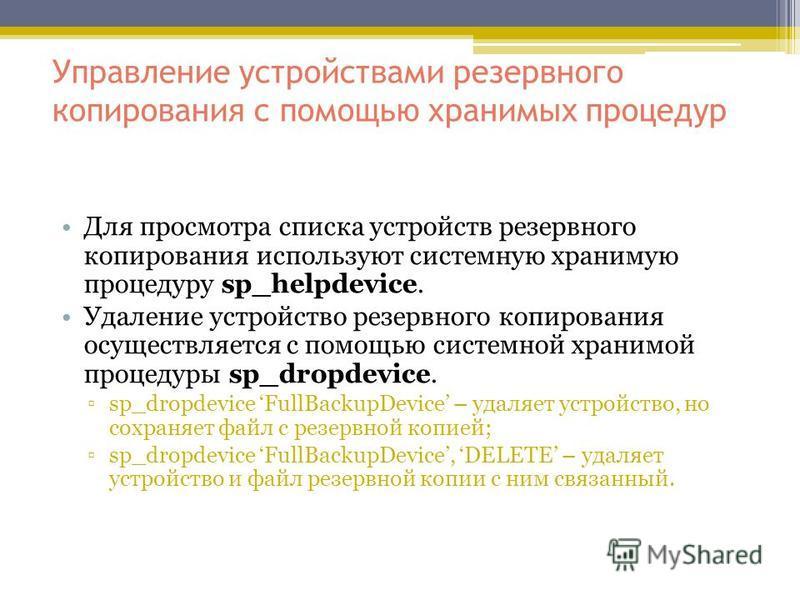 Управление устройствами резервного копирования с помощью хранимых процедур Для просмотра списка устройств резервного копирования используют системную хранимую процедуру sp_helpdevice. Удаление устройство резервного копирования осуществляется с помощь