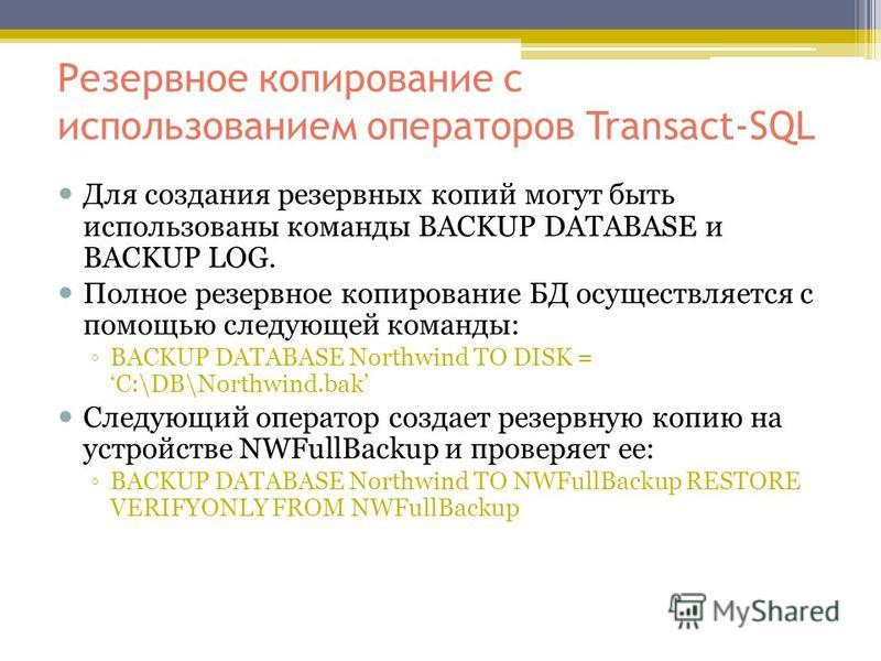 Резервное копирование с использованием операторов Transact-SQL Для создания резервных копий могут быть использованы команды BACKUP DATABASE и BACKUP LOG. Полное резервное копирование БД осуществляется с помощью следующей команды: BACKUP DATABASE Nort